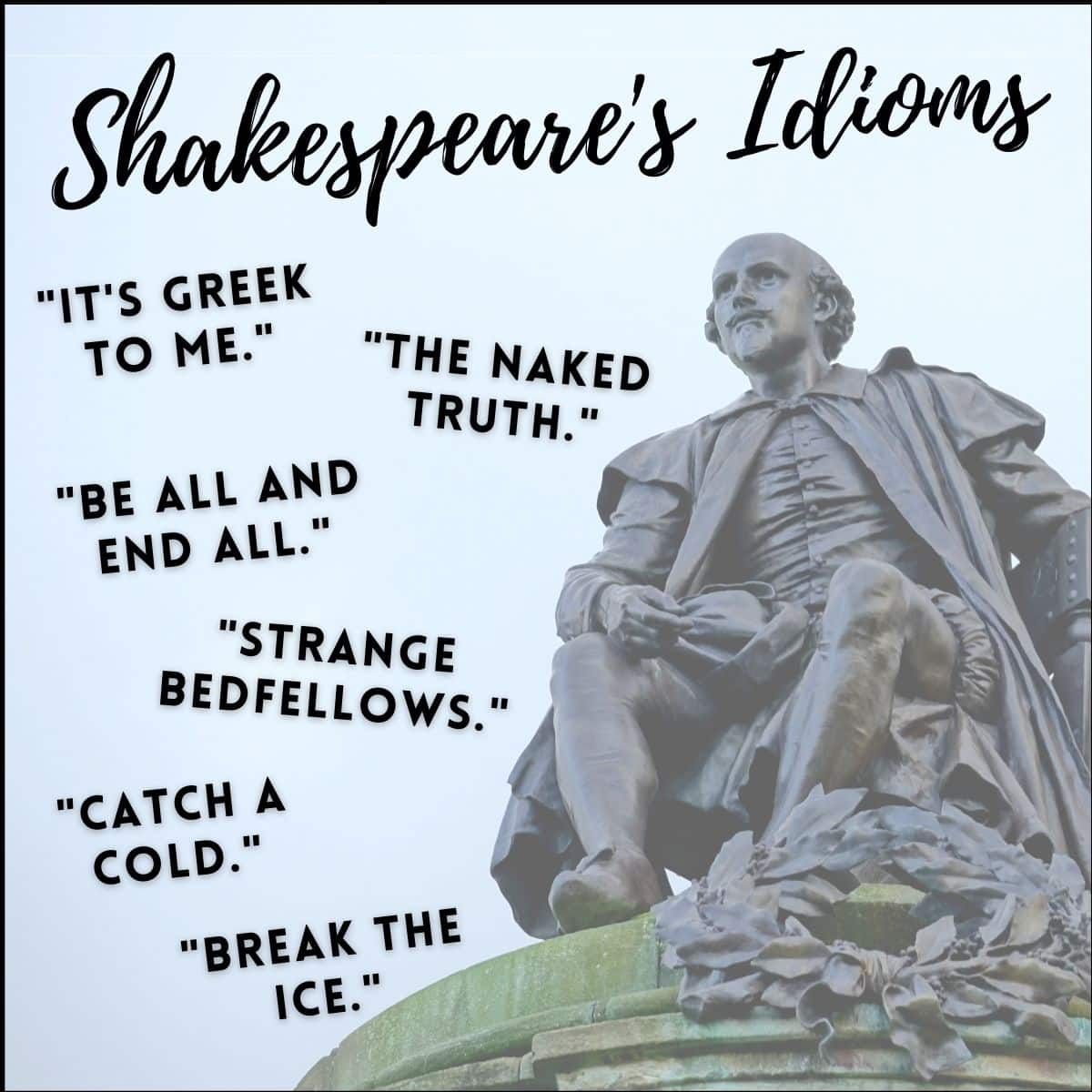 shakespeare's idioms include: it's greek to me, the naked truth, be all and end all, strange bedfellows, catch a cold, and break the ice